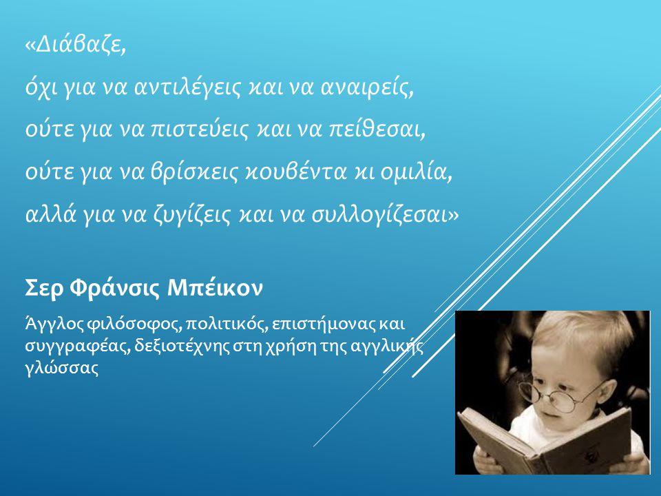 «Διάβαζε, όχι για να αντιλέγεις και να αναιρείς, ούτε για να πιστεύεις και να πείθεσαι, ούτε για να βρίσκεις κουβέντα κι ομιλία, αλλά για να ζυγίζεις και να συλλογίζεσαι» Σερ Φράνσις Μπέικον Άγγλος φιλόσοφος, πολιτικός, επιστήμονας και συγγραφέας, δεξιοτέχνης στη χρήση της αγγλικής γλώσσας