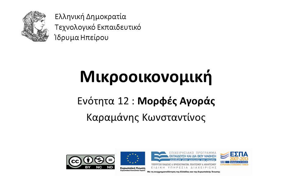 1 Μικροοικονομική Ενότητα 12 : Μορφές Αγοράς Καραμάνης Κωνσταντίνος Ελληνική Δημοκρατία Τεχνολογικό Εκπαιδευτικό Ίδρυμα Ηπείρου