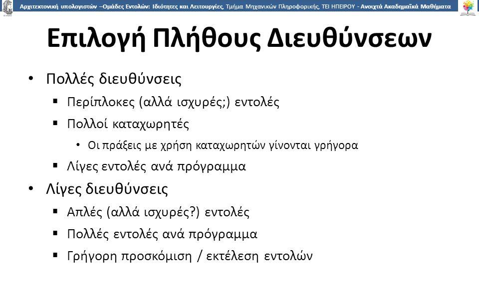 1616 Αρχιτεκτονική υπολογιστών –Ομάδες Εντολών: Ιδιότητες και Λειτουργίες, Τμήμα Μηχανικών Πληροφορικής, ΤΕΙ ΗΠΕΙΡΟΥ - Ανοιχτά Ακαδημαϊκά Μαθήματα στο ΤΕΙ Ηπείρου Επιλογή Πλήθους Διευθύνσεων Πολλές διευθύνσεις  Περίπλοκες (αλλά ισχυρές;) εντολές  Πολλοί καταχωρητές Οι πράξεις με χρήση καταχωρητών γίνονται γρήγορα  Λίγες εντολές ανά πρόγραμμα Λίγες διευθύνσεις  Απλές (αλλά ισχυρές ) εντολές  Πολλές εντολές ανά πρόγραμμα  Γρήγορη προσκόμιση / εκτέλεση εντολών