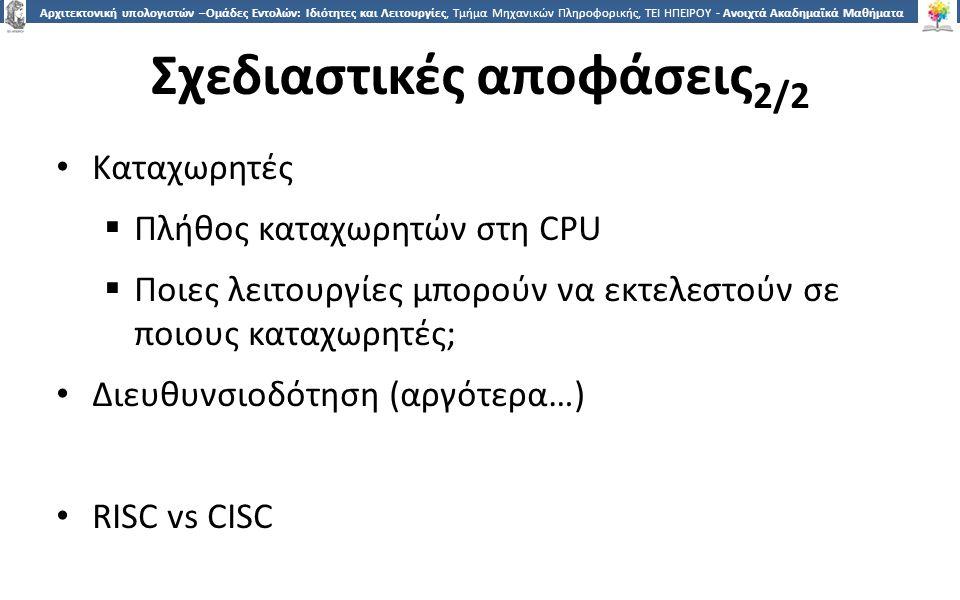 1818 Αρχιτεκτονική υπολογιστών –Ομάδες Εντολών: Ιδιότητες και Λειτουργίες, Τμήμα Μηχανικών Πληροφορικής, ΤΕΙ ΗΠΕΙΡΟΥ - Ανοιχτά Ακαδημαϊκά Μαθήματα στο ΤΕΙ Ηπείρου Σχεδιαστικές αποφάσεις 2/2 Καταχωρητές  Πλήθος καταχωρητών στη CPU  Ποιες λειτουργίες μπορούν να εκτελεστούν σε ποιους καταχωρητές; Διευθυνσιοδότηση (αργότερα…) RISC vs CISC