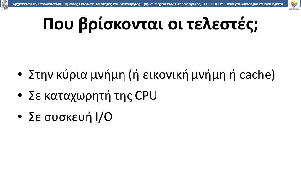 7 Αρχιτεκτονική υπολογιστών –Ομάδες Εντολών: Ιδιότητες και Λειτουργίες, Τμήμα Μηχανικών Πληροφορικής, ΤΕΙ ΗΠΕΙΡΟΥ - Ανοιχτά Ακαδημαϊκά Μαθήματα στο ΤΕΙ Ηπείρου Που βρίσκονται οι τελεστές; Στην κύρια μνήμη (ή εικονική μνήμη ή cache) Σε καταχωρητή της CPU Σε συσκευή I/O