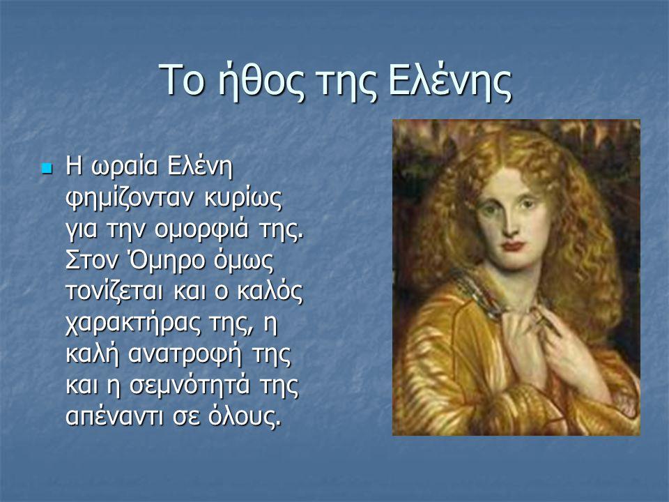 Το ήθος της Ελένης Η ωραία Ελένη φημίζονταν κυρίως για την ομορφιά της.