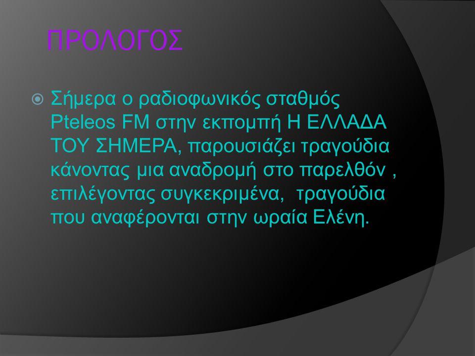 ΠΡΟΛΟΓΟΣ  Σήμερα ο ραδιοφωνικός σταθμός Pteleos FM στην εκπομπή Η ΕΛΛΑΔΑ ΤΟΥ ΣΗΜΕΡΑ, παρουσιάζει τραγούδια κάνοντας μια αναδρομή στο παρελθόν, επιλέγ