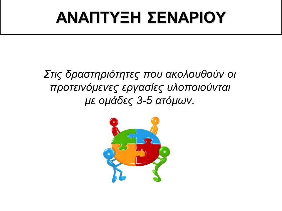 ΑΝΑΠΤΥΞΗ ΣΕΝΑΡΙΟΥ Στις δραστηριότητες που ακολουθούν οι προτεινόμενες εργασίες υλοποιούνται με ομάδες 3-5 ατόμων.