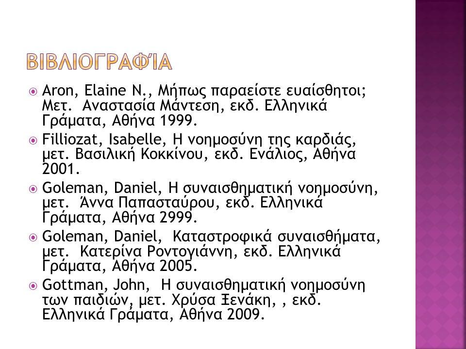  Aron, Elaine N., Μήπως παραείστε ευαίσθητοι; Μετ. Αναστασία Μάντεση, εκδ. Ελληνικά Γράματα, Αθήνα 1999.  Filliozat, Isabelle, Η νοημοσύνη της καρδι