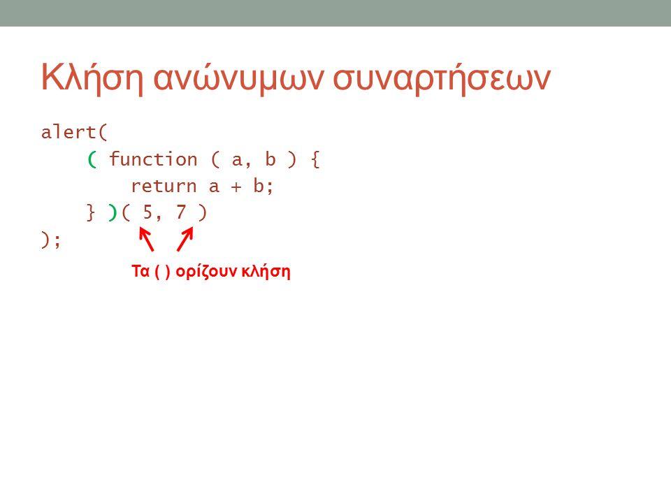 Κλήση ανώνυμων συναρτήσεων alert( ( function ( a, b ) { return a + b; } )( 5, 7 ) ); Τα ( ) ορίζουν κλήση