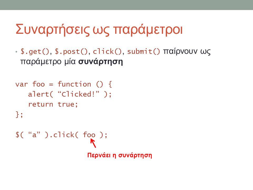 Συναρτήσεις ως παράμετροι $.get(), $.post(), click(), submit() παίρνουν ως παράμετρο μία συνάρτηση var foo = function () { alert( Clicked! ); return true; }; $( a ).click( foo ); Περνάει η συνάρτηση