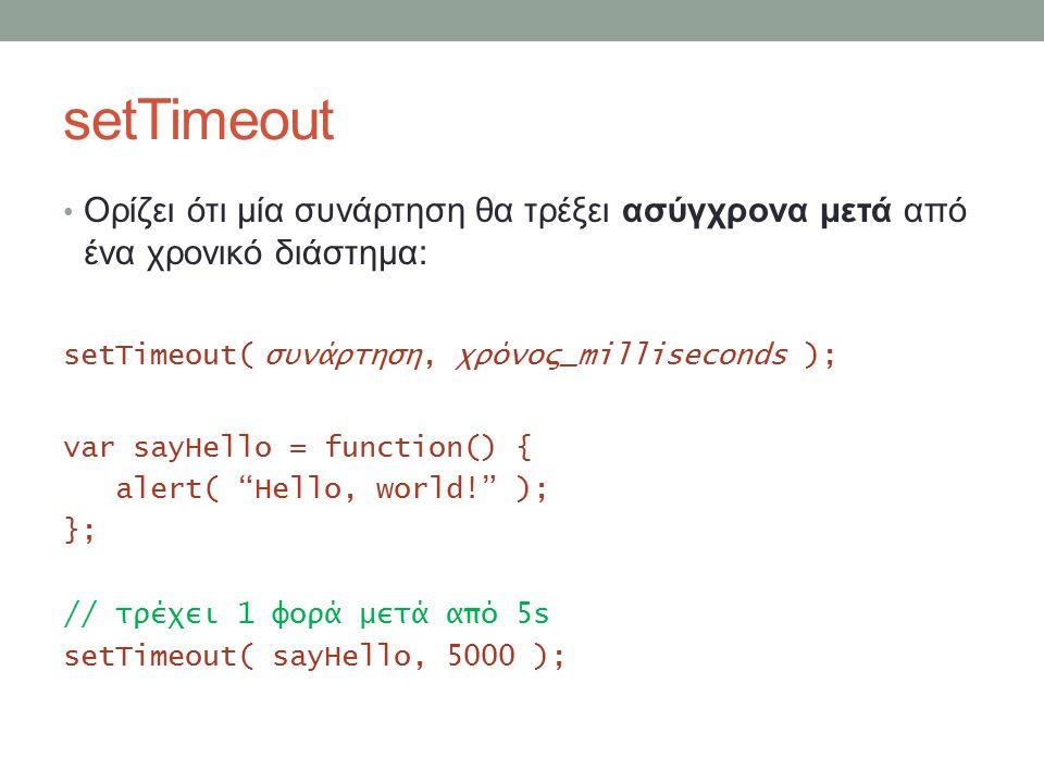 setTimeout Ορίζει ότι μία συνάρτηση θα τρέξει ασύγχρονα μετά από ένα χρονικό διάστημα: setTimeout( συνάρτηση, χρόνος_milliseconds ); var sayHello = function() { alert( Hello, world! ); }; // τρέχει 1 φορά μετά από 5s setTimeout( sayHello, 5000 );