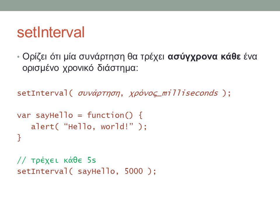 setInterval Ορίζει ότι μία συνάρτηση θα τρέχει ασύγχρονα κάθε ένα ορισμένο χρονικό διάστημα: setInterval( συνάρτηση, χρόνος_milliseconds ); var sayHello = function() { alert( Hello, world! ); } // τρέχει κάθε 5s setInterval( sayHello, 5000 );