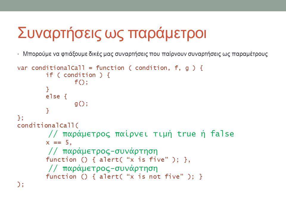 Συναρτήσεις ως παράμετροι Μπορούμε να φτιάξουμε δικές μας συναρτήσεις που παίρνουν συναρτήσεις ως παραμέτρους var conditionalCall = function ( condition, f, g ) { if ( condition ) { f(); } else { g(); } }; conditionalCall( // παράμετρος παίρνει τιμή true ή false x == 5, // παράμετρος-συνάρτηση function () { alert( x is five ); }, // παράμετρος-συνάρτηση function () { alert( x is not five ); } );