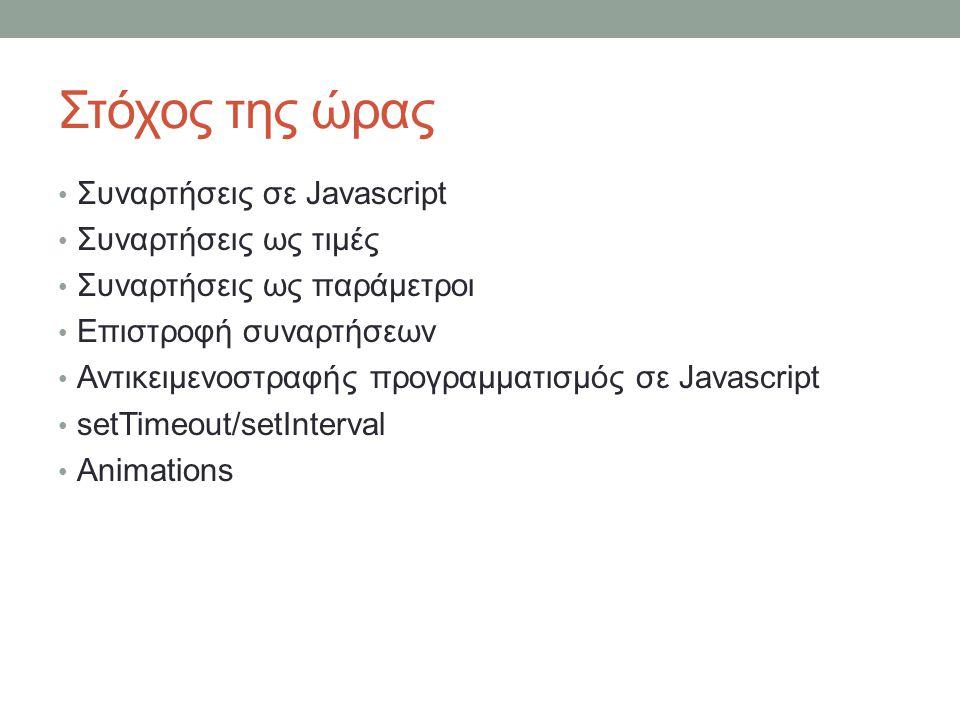 Στόχος της ώρας Συναρτήσεις σε Javascript Συναρτήσεις ως τιμές Συναρτήσεις ως παράμετροι Επιστροφή συναρτήσεων Αντικειμενοστραφής προγραμματισμός σε Javascript setTimeout/setInterval Animations