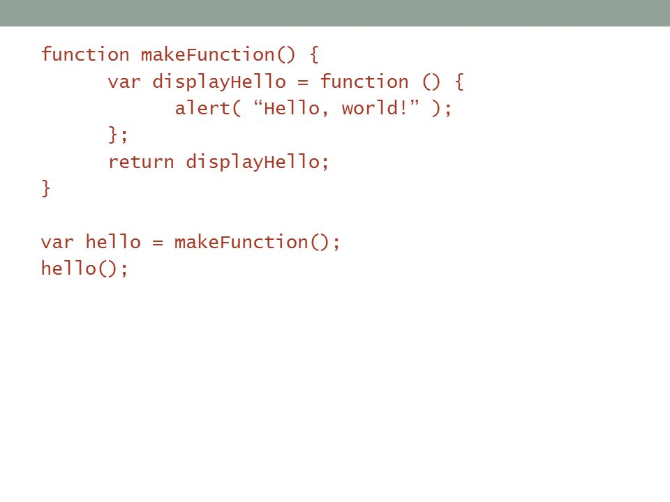 function makeFunction() { var displayHello = function () { alert( Hello, world! ); }; return displayHello; } var hello = makeFunction(); hello();