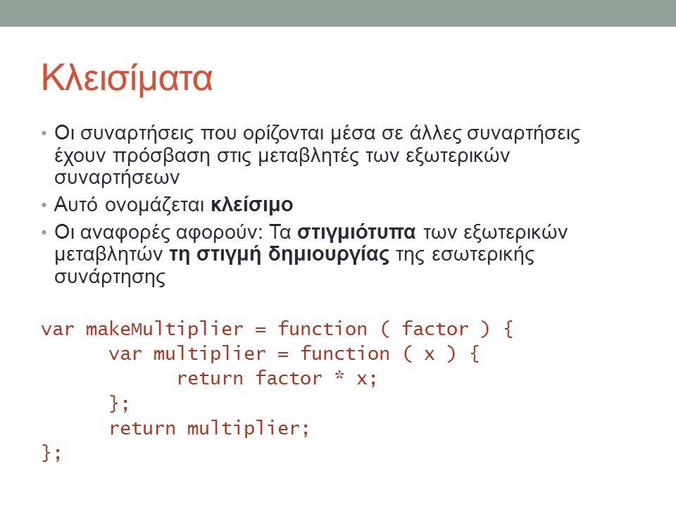 Κλεισίματα Οι συναρτήσεις που ορίζονται μέσα σε άλλες συναρτήσεις έχουν πρόσβαση στις μεταβλητές των εξωτερικών συναρτήσεων Αυτό ονομάζεται κλείσιμο Οι αναφορές αφορούν: Τα στιγμιότυπα των εξωτερικών μεταβλητών τη στιγμή δημιουργίας της εσωτερικής συνάρτησης var makeMultiplier = function ( factor ) { var multiplier = function ( x ) { return factor * x; }; return multiplier; };