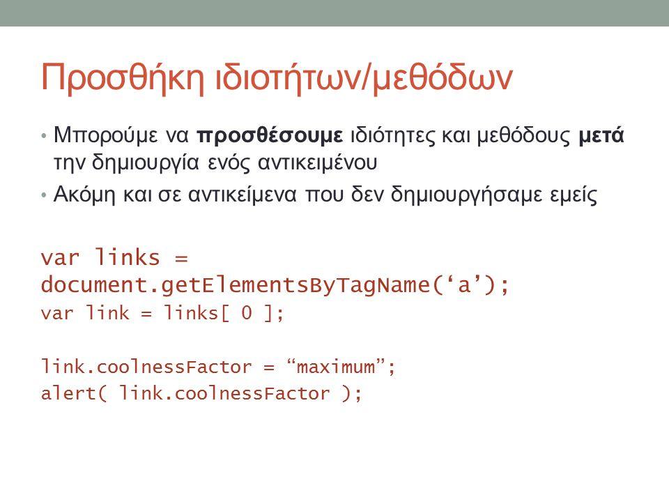 Προσθήκη ιδιοτήτων/μεθόδων Μπορούμε να προσθέσουμε ιδιότητες και μεθόδους μετά την δημιουργία ενός αντικειμένου Ακόμη και σε αντικείμενα που δεν δημιουργήσαμε εμείς var links = document.getElementsByTagName('a'); var link = links[ 0 ]; link.coolnessFactor = maximum ; alert( link.coolnessFactor );