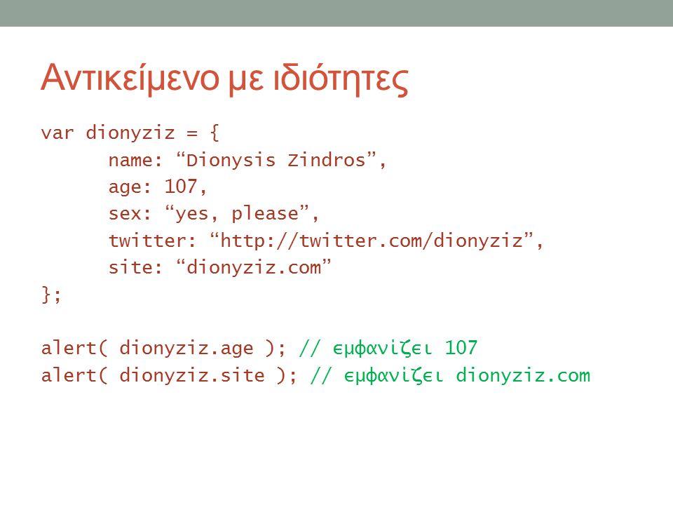 Αντικείμενο με ιδιότητες var dionyziz = { name: Dionysis Zindros , age: 107, sex: yes, please , twitter: http://twitter.com/dionyziz , site: dionyziz.com }; alert( dionyziz.age ); // εμφανίζει 107 alert( dionyziz.site ); // εμφανίζει dionyziz.com