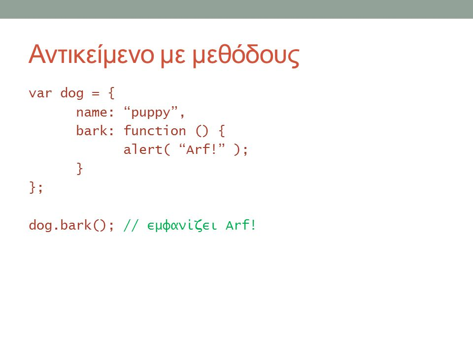 Αντικείμενο με μεθόδους var dog = { name: puppy , bark: function () { alert( Arf! ); } }; dog.bark(); // εμφανίζει Arf!
