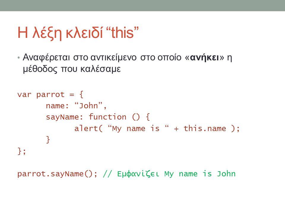 Η λέξη κλειδί this Αναφέρεται στο αντικείμενο στο οποίο «ανήκει» η μέθοδος που καλέσαμε var parrot = { name: John , sayName: function () { alert( My name is + this.name ); } }; parrot.sayName(); // Εμφανίζει My name is John