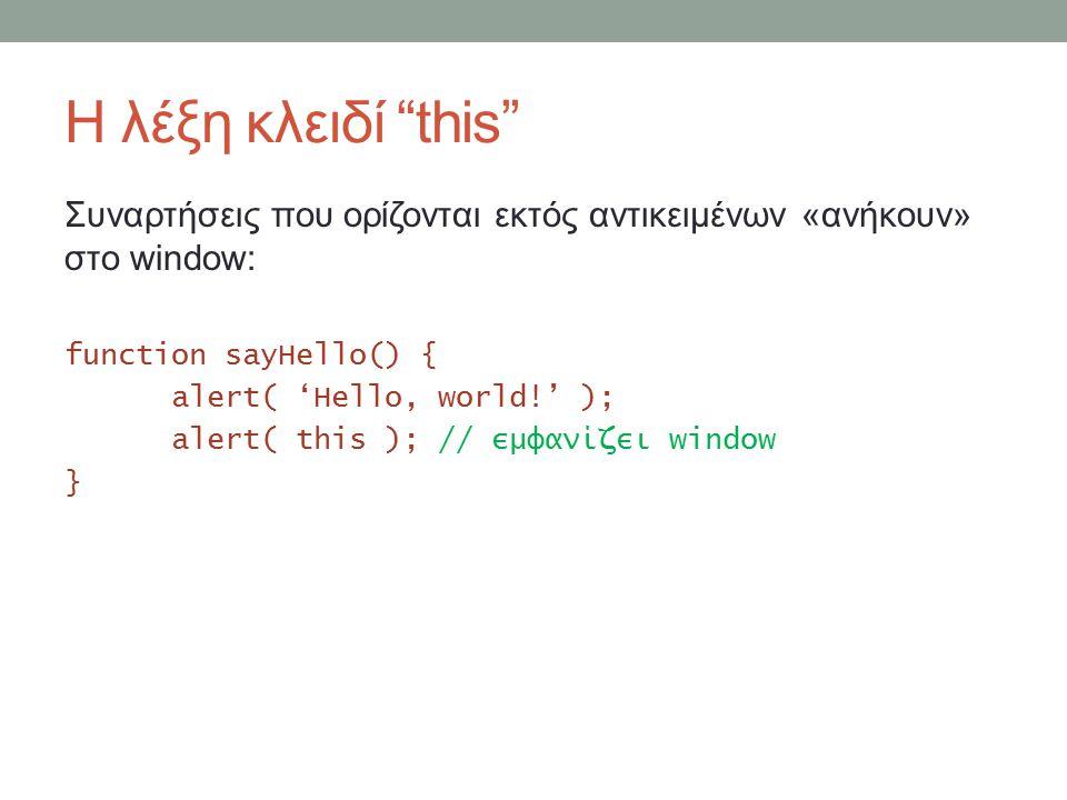 Η λέξη κλειδί this Συναρτήσεις που ορίζονται εκτός αντικειμένων «ανήκουν» στο window: function sayHello() { alert( 'Hello, world!' ); alert( this ); // εμφανίζει window }