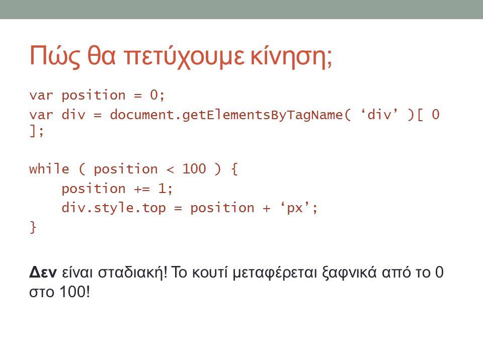 Πώς θα πετύχουμε κίνηση; var position = 0; var div = document.getElementsByTagName( 'div' )[ 0 ]; while ( position < 100 ) { position += 1; div.style.top = position + 'px'; } Δεν είναι σταδιακή.