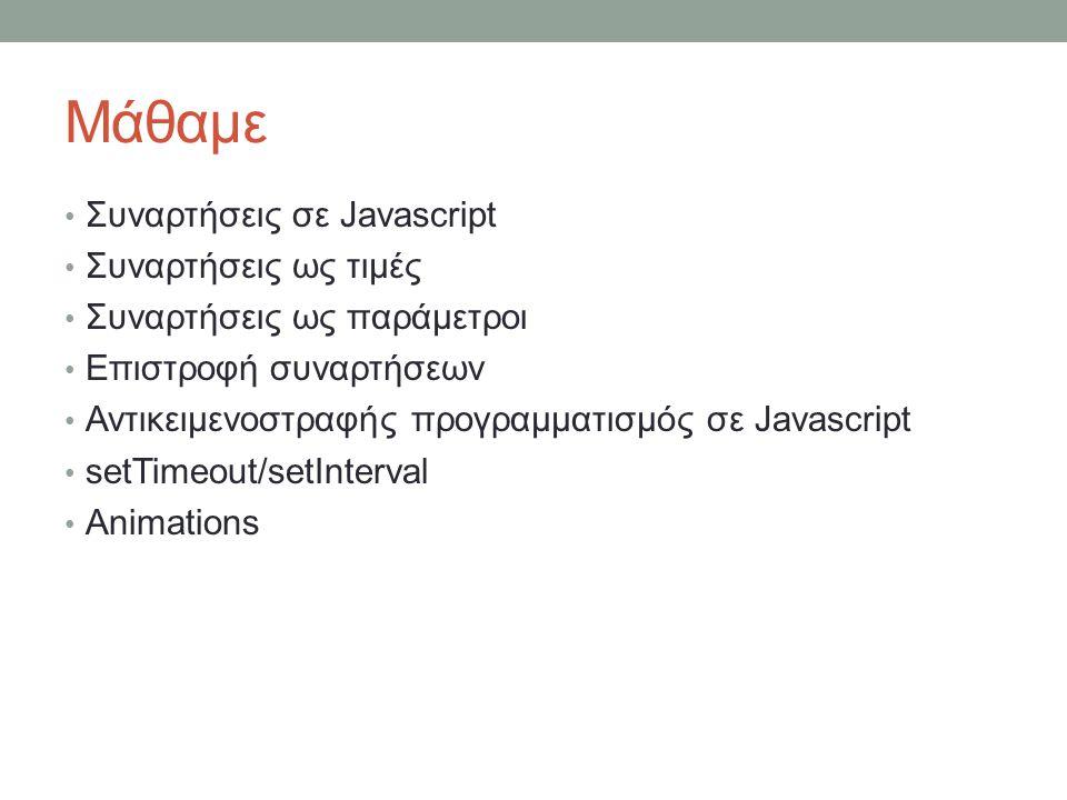 Μάθαμε Συναρτήσεις σε Javascript Συναρτήσεις ως τιμές Συναρτήσεις ως παράμετροι Επιστροφή συναρτήσεων Αντικειμενοστραφής προγραμματισμός σε Javascript setTimeout/setInterval Animations