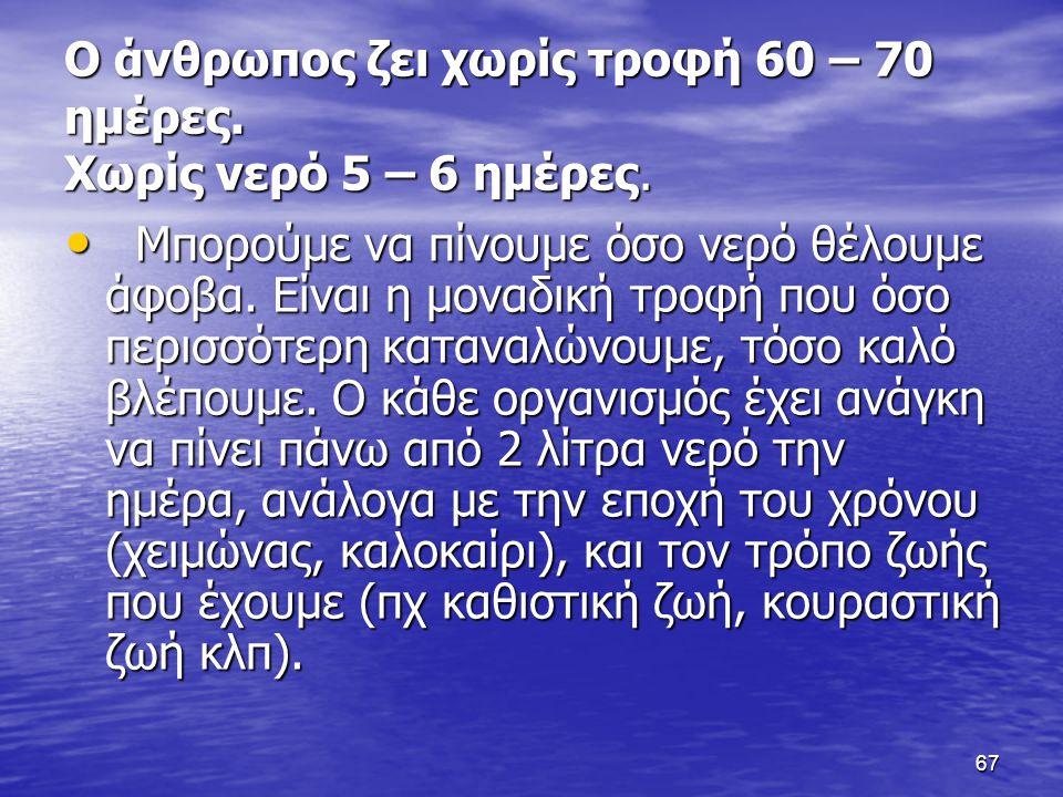 67 Ο άνθρωπος ζει χωρίς τροφή 60 – 70 ημέρες.Χωρίς νερό 5 – 6 ημέρες.