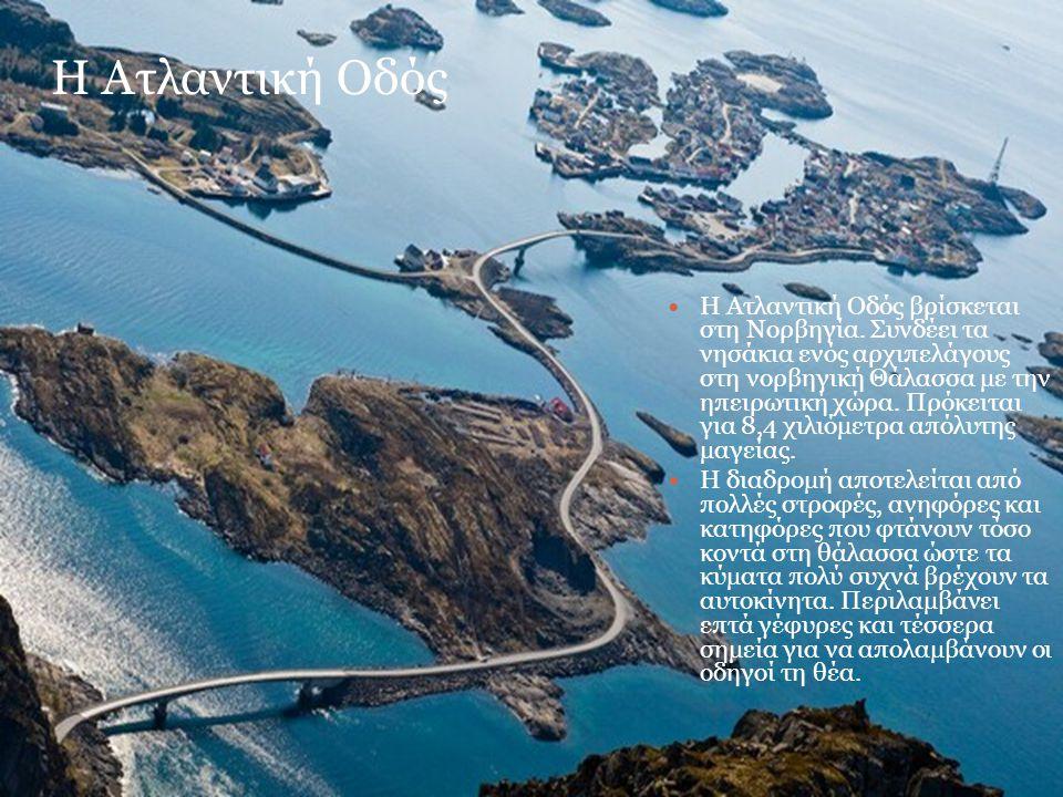 Η Ατλαντική Οδός Η Ατλαντική Οδός βρίσκεται στη Νορβηγία. Συνδέει τα νησάκια ενός αρχιπελάγους στη νορβηγική Θάλασσα με την ηπειρωτική χώρα. Πρόκειται