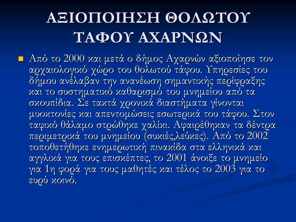 ΑΞΙΟΠΟΙΗΣΗ ΘΟΛΩΤΟΥ ΤΑΦΟΥ ΑΧΑΡΝΩΝ Από το 2000 και μετά ο δήμος Αχαρνών αξιοποίησε τον αρχαιολογικό χώρο του θολωτού τάφου.