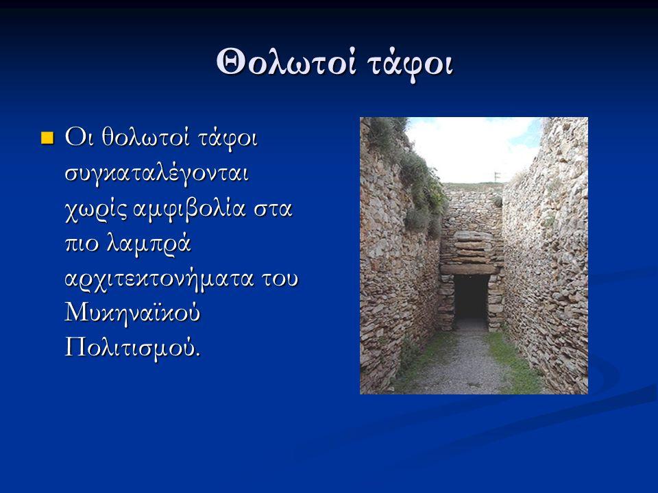 Θολωτοί τάφοι Θολωτοί τάφοι Οι θολωτοί τάφοι συγκαταλέγονται χωρίς αμφιβολία στα πιο λαμπρά αρχιτεκτονήματα του Μυκηναϊκού Πολιτισμού.