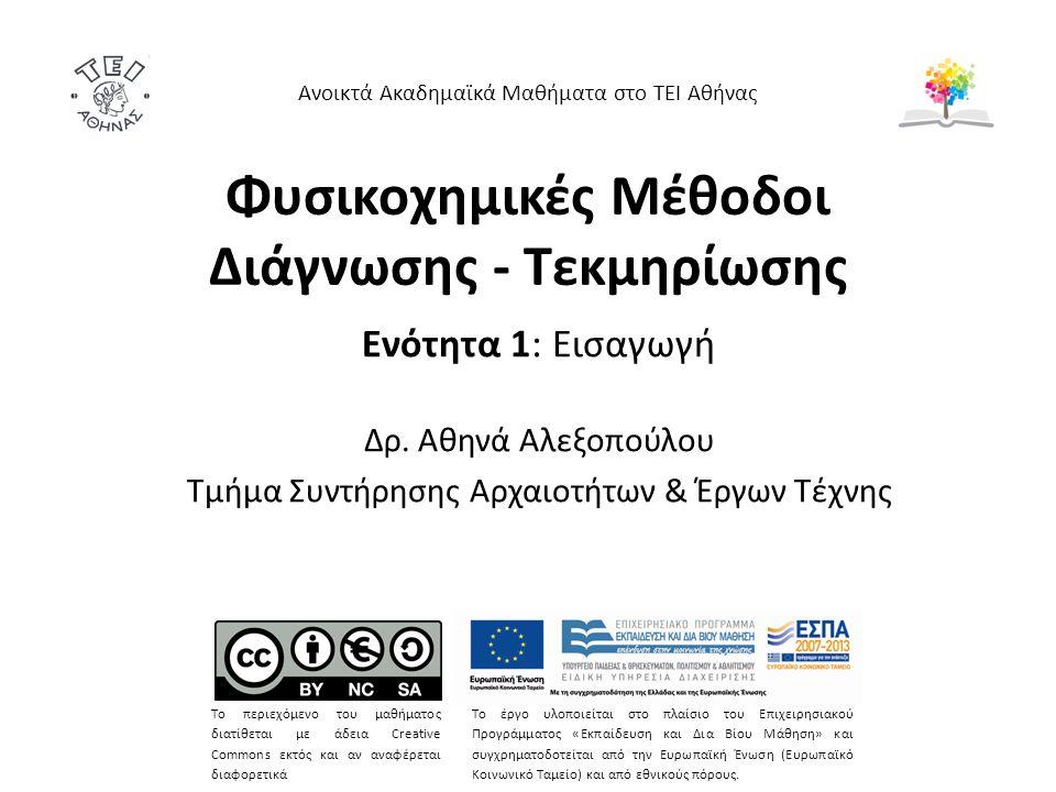 Φυσικοχημικές Μέθοδοι Διάγνωσης - Τεκμηρίωσης Ενότητα 1: Εισαγωγή Δρ. Αθηνά Αλεξοπούλου Τμήμα Συντήρησης Αρχαιοτήτων & Έργων Τέχνης Ανοικτά Ακαδημαϊκά