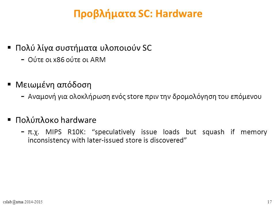 17cslab@ntua 2014-2015 Προβλήματα SC: Hardware  Πολύ λίγα συστήματα υλοποιούν SC – Ούτε οι x86 ούτε οι ARM  Μειωμένη απόδοση – Αναμονή για ολοκλήρωσ