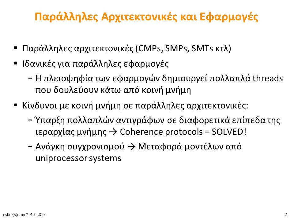 33cslab@ntua 2014-2015 Συγχρονισμός  Ρυθμίζει την πρόσβαση σε μοιραζόμενα δεδομένα  Κρίσιμη περιοχή (critical section): όλες οι λειτουργίες εντός αυτής θα πρέπει να γίνονται ατομικά, σαν μία ενιαία και αδιαίρετη λειτουργία  Πώς; – αμοιβαίος αποκλεισμός » locks, semaphores, monitors – atomic instructions – non-blocking μηχανισμοί