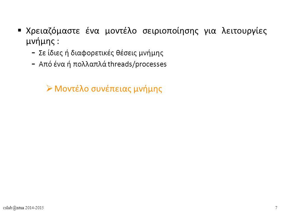 18cslab@ntua 2014-2015 Προβλήματα SC: Software  O compiler μπορεί να αναδιατάξει εντολές πρόσβασης στη μνήμη – Instruction scheduling: Μεταφορά ενός Load πριν από Store αν πρόκειται για διαφορετικές διευθύνσεις  Ο compiler μπορεί να διαγράψει εντολές πρόσβασης στη μνήμη – Register allocation: Αν η τιμή είναι cached σε ένα καταχωρητή δεν χρειάζεται να ελεγθεί η μνήμη  Τα compiler optimizations είναι αναγκαία για λόγους απόδοσης.