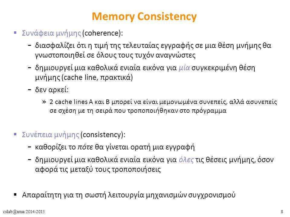 8cslab@ntua 2014-2015 Memory Consistency  Συνάφεια μνήμης (coherence): – διασφαλίζει ότι η τιμή της τελευταίας εγγραφής σε μια θέση μνήμης θα γνωστοποιηθεί σε όλους τους τυχόν αναγνώστες – δημιουργεί μια καθολικά ενιαία εικόνα για μία συγκεκριμένη θέση μνήμης (cache line, πρακτικά) – δεν αρκεί: » 2 cache lines A και B μπορεί να είναι μεμονωμένα συνεπείς, αλλά ασυνεπείς σε σχέση με τη σειρά που τροποποιήθηκαν στο πρόγραμμα  Συνέπεια μνήμης (consistency): – καθορίζει το πότε θα γίνεται ορατή μια εγγραφή – δημιουργεί μια καθολικά ενιαία εικόνα για όλες τις θέσεις μνήμης, όσον αφορά τις μεταξύ τους τροποποιήσεις  Απαραίτητη για τη σωστή λειτουργία μηχανισμών συγχρονισμού