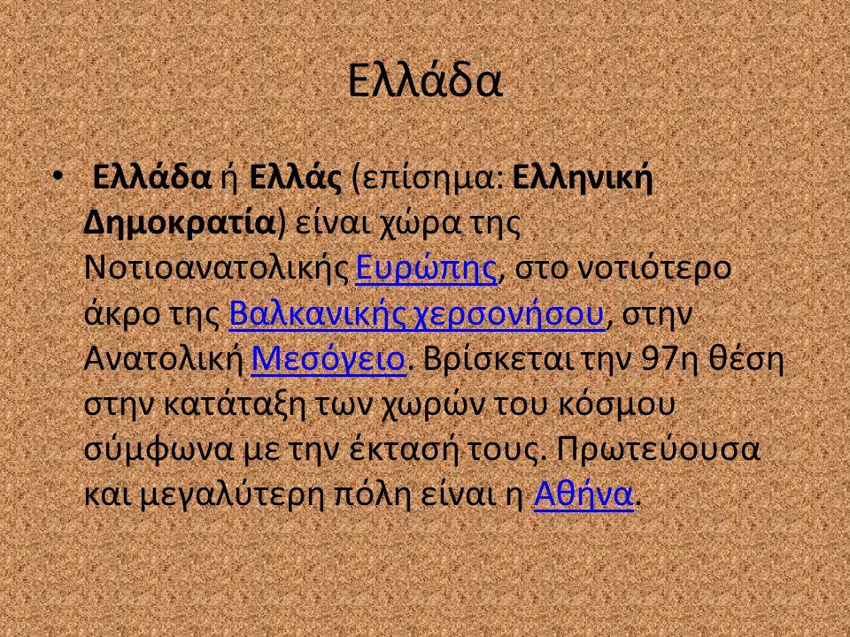 Ελλάδα Ελλάδα ή Ελλάς (επίσημα: Ελληνική Δημοκρατία) είναι χώρα της Νοτιοανατολικής Ευρώπης, στο νοτιότερο άκρο της Βαλκανικής χερσονήσου, στην Ανατολ