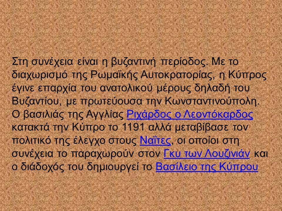 Στη συνέχεια είναι η βυζαντινή περίοδος. Με το διαχωρισμό της Ρωμαϊκής Αυτοκρατορίας, η Κύπρος έγινε επαρχία του ανατολικού μέρους δηλαδή του Βυζαντίο