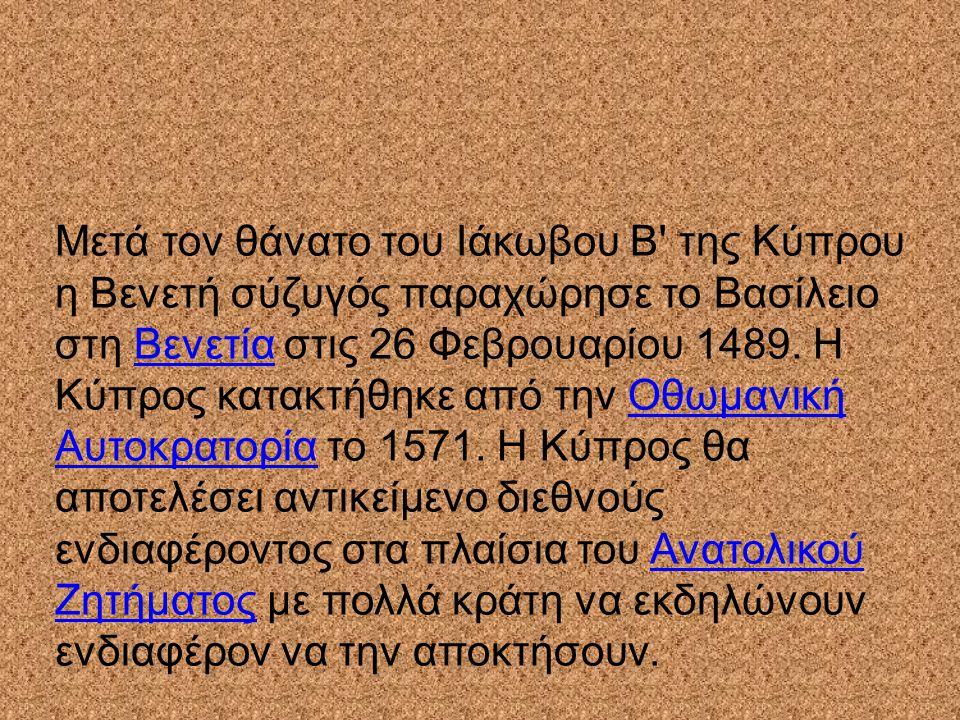 Μετά τον θάνατο του Ιάκωβου Β' της Κύπρου η Βενετή σύζυγός παραχώρησε το Βασίλειο στη Βενετία στις 26 Φεβρουαρίου 1489. Η Κύπρος κατακτήθηκε από την Ο