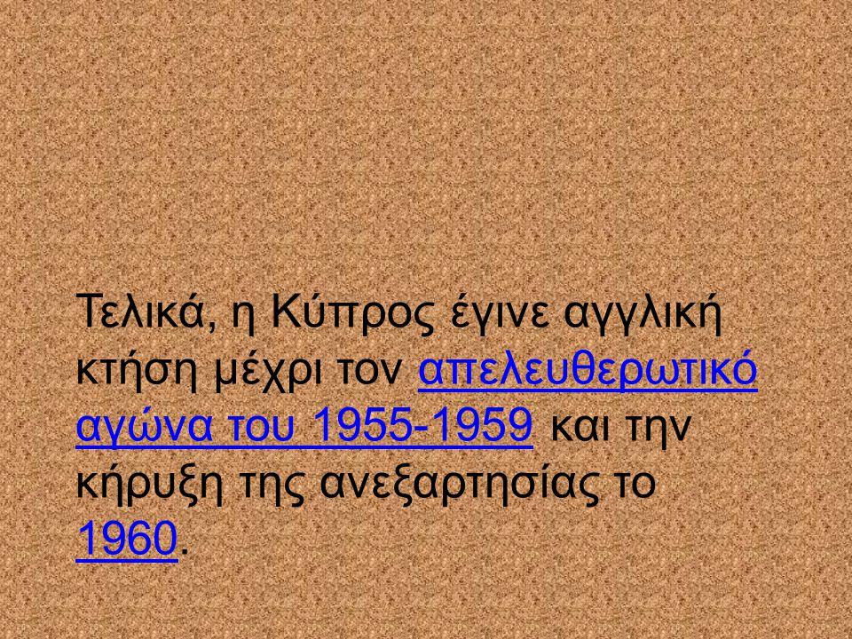 Τελικά, η Κύπρος έγινε αγγλική κτήση μέχρι τον απελευθερωτικό αγώνα του 1955-1959 και την κήρυξη της ανεξαρτησίας το 1960.απελευθερωτικό αγώνα του 195