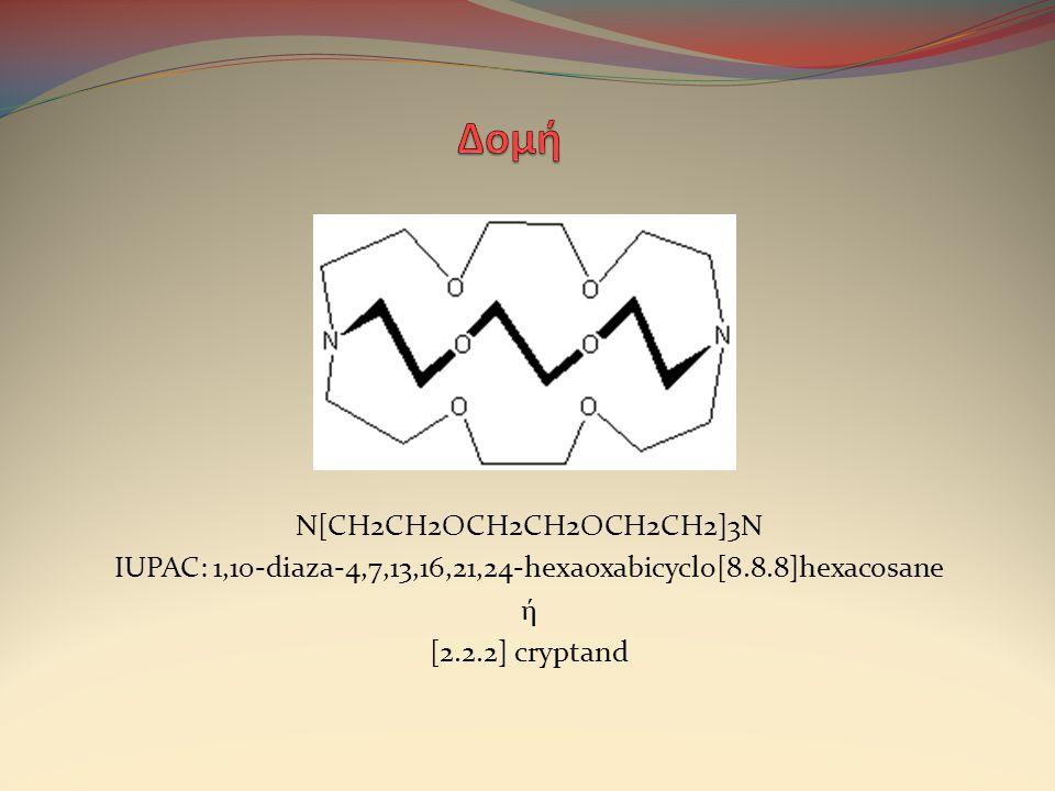 N[CH2CH2OCH2CH2OCH2CH2]3N IUPAC: 1,10-diaza-4,7,13,16,21,24-hexaoxabicyclo[8.8.8]hexacosane ή [2.2.2] cryptand