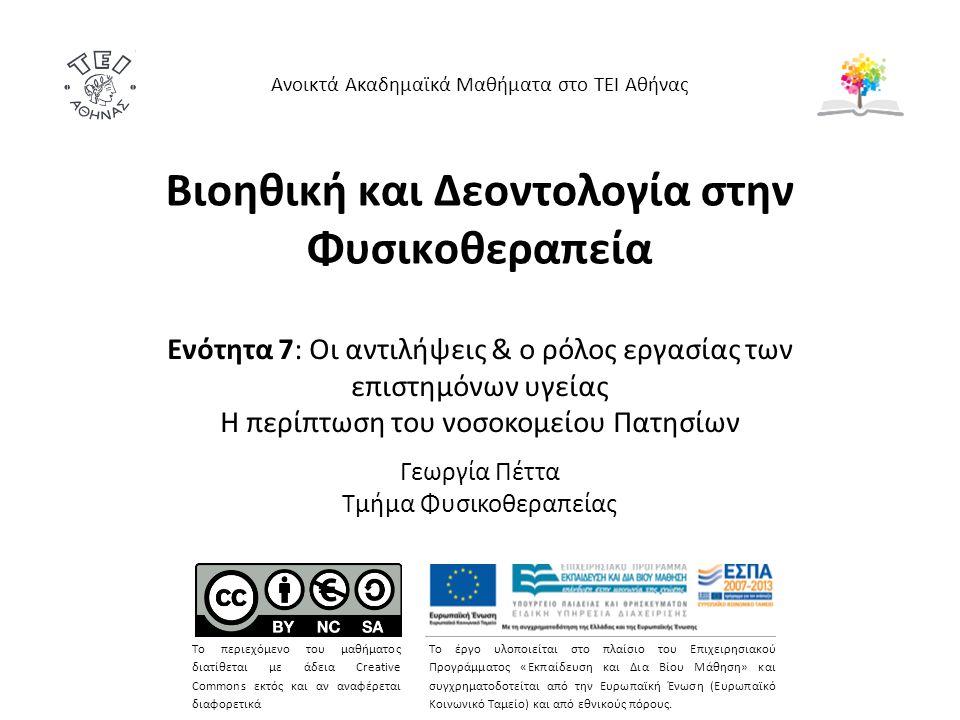 Βιοηθική και Δεοντολογία στην Φυσικοθεραπεία Ενότητα 7: Οι αντιλήψεις & ο ρόλος εργασίας των επιστημόνων υγείας H περίπτωση του νοσοκομείου Πατησίων Γεωργία Πέττα Τμήμα Φυσικοθεραπείας Ανοικτά Ακαδημαϊκά Μαθήματα στο ΤΕΙ Αθήνας Το περιεχόμενο του μαθήματος διατίθεται με άδεια Creative Commons εκτός και αν αναφέρεται διαφορετικά Το έργο υλοποιείται στο πλαίσιο του Επιχειρησιακού Προγράμματος «Εκπαίδευση και Δια Βίου Μάθηση» και συγχρηματοδοτείται από την Ευρωπαϊκή Ένωση (Ευρωπαϊκό Κοινωνικό Ταμείο) και από εθνικούς πόρους.