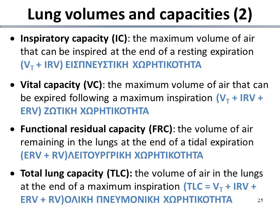 25 Lung volumes and capacities (2)  Inspiratory capacity (IC): the maximum volume of air that can be inspired at the end of a resting expiration (V T