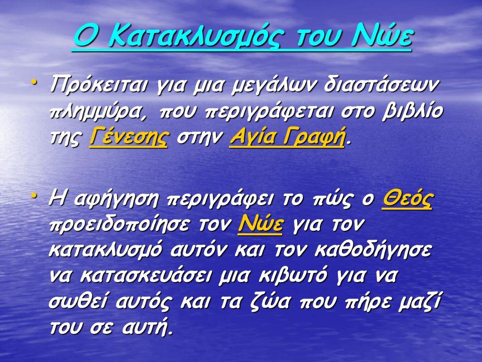 Ο Κατακλυσμός του Νώε Πρόκειται για μια μεγάλων διαστάσεων πλημμύρα, που περιγράφεται στο βιβλίο της Γένεσης στην Αγία Γραφή.