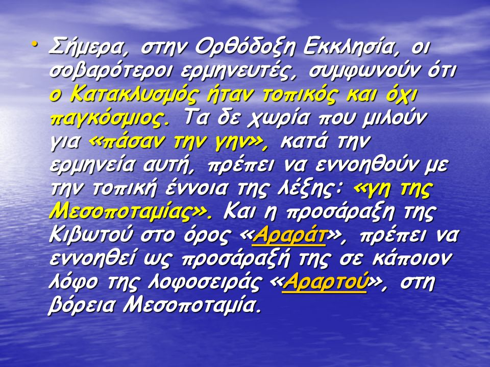 Σήμερα, στην Ορθόδοξη Εκκλησία, οι σοβαρότεροι ερμηνευτές, συμφωνούν ότι ο Κατακλυσμός ήταν τοπικός και όχι παγκόσμιος. Τα δε χωρία που μιλούν για «πά