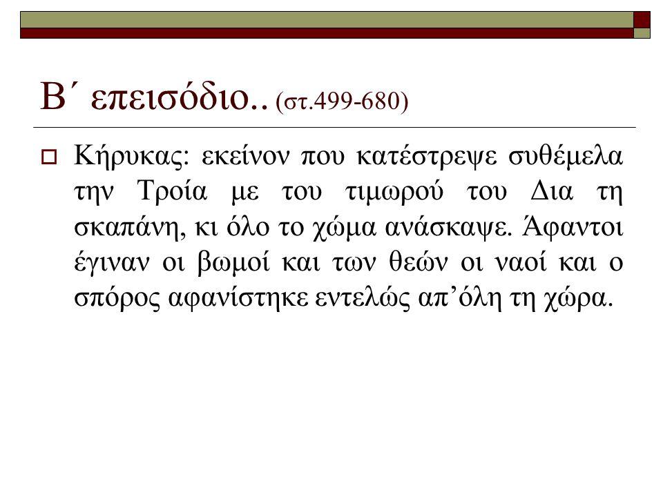 Β΄ επεισόδιο.. (στ.499-680)  Κήρυκας: εκείνον που κατέστρεψε συθέμελα την Τροία με του τιμωρού του Δια τη σκαπάνη, κι όλο το χώμα ανάσκαψε. Άφαντοι έ