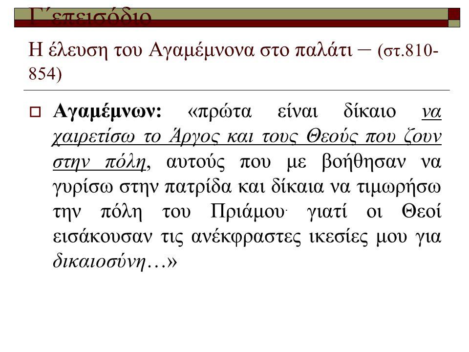 Γ΄επεισόδιο Η έλευση του Αγαμέμνονα στο παλάτι – (στ.810- 854)  Αγαμέμνων: «πρώτα είναι δίκαιο να χαιρετίσω το Άργος και τους Θεούς που ζουν στην πόλ