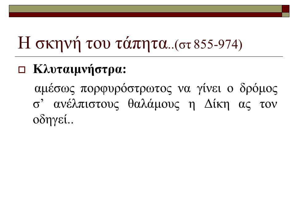 Η σκηνή του τάπητα..(στ 855-974)  Κλυταιμνήστρα: αμέσως πορφυρόστρωτος να γίνει ο δρόμος σ' ανέλπιστους θαλάμους η Δίκη ας τον οδηγεί..