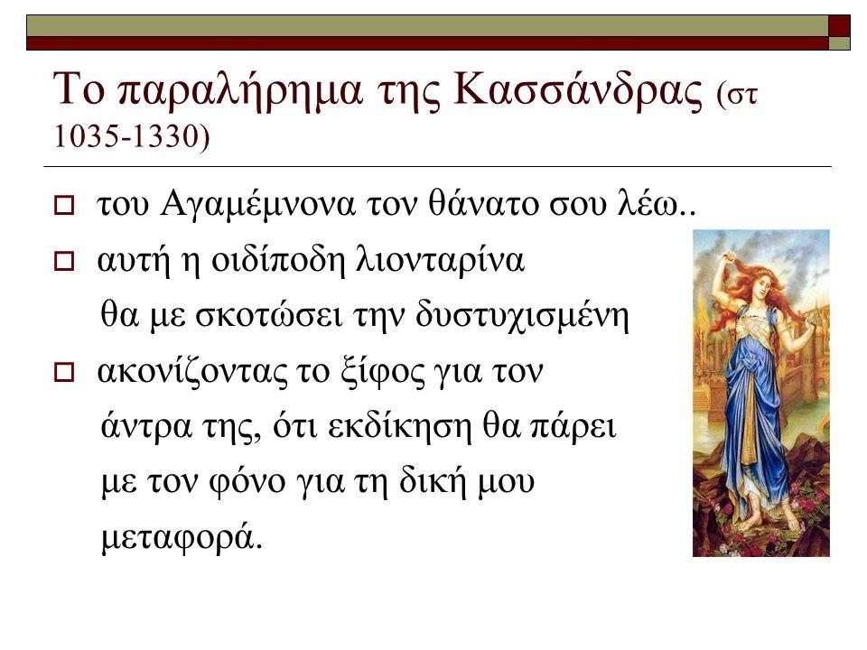 Το παραλήρημα της Κασσάνδρας (στ 1035-1330)  του Αγαμέμνονα τον θάνατο σου λέω..  αυτή η οιδίποδη λιονταρίνα θα με σκοτώσει την δυστυχισμένη  ακονί