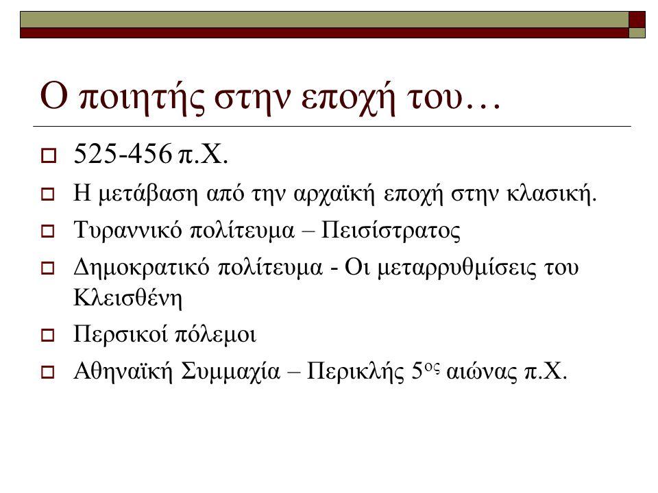 Ο ποιητής στην εποχή του…  525-456 π.Χ.  Η μετάβαση από την αρχαϊκή εποχή στην κλασική.  Τυραννικό πολίτευμα – Πεισίστρατος  Δημοκρατικό πολίτευμα