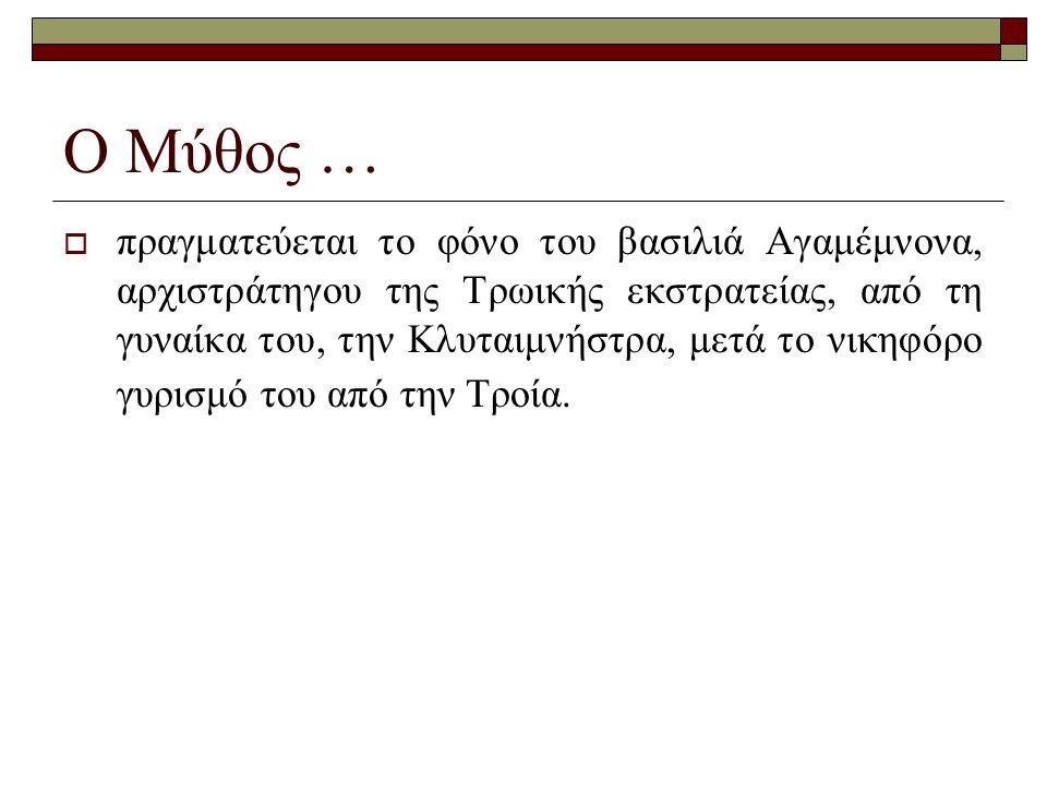 Ο Μύθος …  πραγματεύεται το φόνο του βασιλιά Aγαμέμνονα, αρχιστράτηγου της Tρωικής εκστρατείας, από τη γυναίκα του, την Kλυταιμνήστρα, μετά το νικηφό