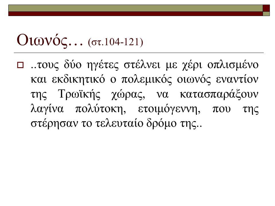 Οιωνός… (στ.104-121) ..τους δύο ηγέτες στέλνει με χέρι οπλισμένο και εκδικητικό ο πολεμικός οιωνός εναντίον της Τρωϊκής χώρας, να κατασπαράξουν λαγίν
