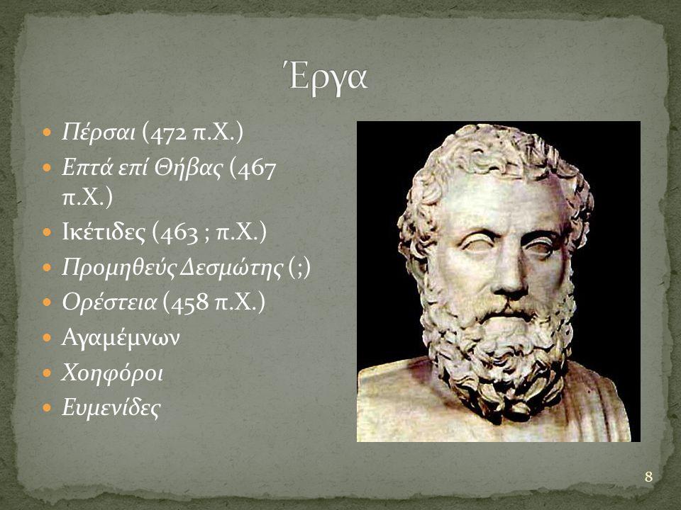 8 Πέρσαι (472 π.Χ.) Επτά επί Θήβας (467 π.Χ.) Ικέτιδες (463 ; π.X.) Προμηθεύς Δεσμώτης (;) Ορέστεια (458 π.Χ.) Αγαμέμνων Χοηφόροι Ευμενίδες